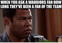 Nba, Warriors, and Been: WHEN YOU ASK A WARRIORS FAN HOW  LONG THEY'VE BEEN A FAN OF THE TEAM  @NBAMEMES 😡😡