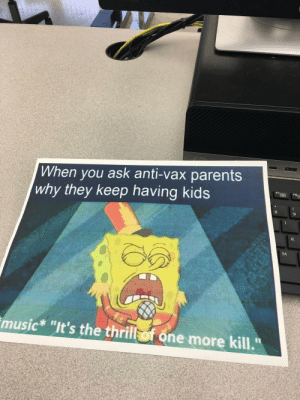 "Found in my school's computer science class.: When you ask anti-vax parents  why they keep having kids  FBE  K  music* ""It's the thrill of one more kill.""  Σ Found in my school's computer science class."