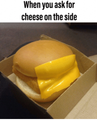 cheese: When you ask for  cheese on the side