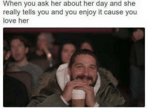 I think this belongs here :): When you ask her about her day and she  really tells you and you enjoy it cause you  love her I think this belongs here :)