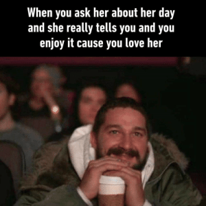 absolutelynotme_irl: When you ask her about her day  and she really tells you and you  enjoy it cause you love her absolutelynotme_irl