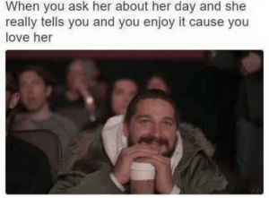 awesomacious:  That feeling.: When you ask her about her day and she  really tells you and you enjoy it cause you  love her awesomacious:  That feeling.