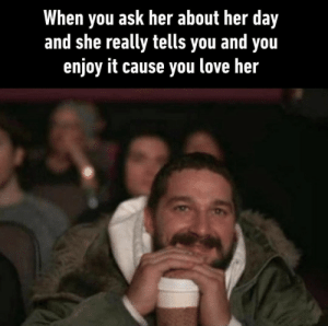 Stole it from 9gag but I like it and is very wholesome.: When you ask her about her day  and she really tells you and you  enjoy it cause you love her Stole it from 9gag but I like it and is very wholesome.