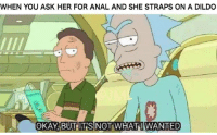 Dildo, Anal, and Okay: WHEN YOU ASK HER FOR ANAL AND SHE STRAPS ON A DILDO  OKAY,BUT ITSINOT WHAT I WANTED