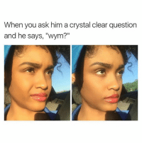 "This me lol  Via Spectacular: When you ask him a crystal clear question  and he says, ""wym?"" This me lol  Via Spectacular"