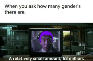 Dank, Memes, and Target: When you ask how many gender's  there are.  A relatively small amount, 68 million. Just a little more than 2 by Misterprickles12 MORE MEMES