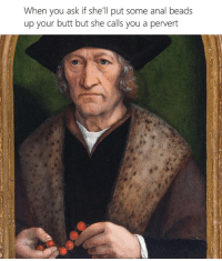 Butt, Anal, and Classical Art: When you ask if she'll put some anal beads  up your butt but she calls you a pervert Every time