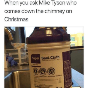memehumor:  I'm dying: When you ask Mike Tyson who  comes down the chimney on  Christmas  Super  Sani-Cloth  REACH OF CHILDREN memehumor:  I'm dying