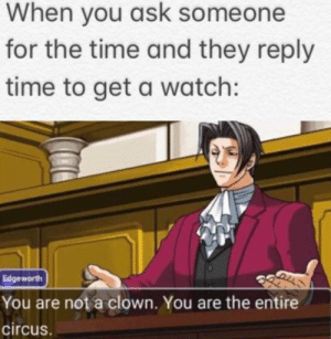 Circus: When you ask someone  for the time and they reply  time to get a watch:  Edgeworth  You are not a clown. You are the entire  circus.
