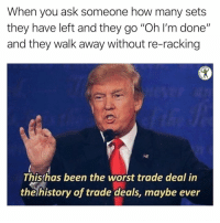 "Memes, The Worst, and Fuck: When you ask someone how many sets  they have left and they go ""Oh I'm done""  and they walk away without re-racking  RDIO  Thishas been the worst trade deal in  the history of trade deals, maybe ever Get the fuck back here"
