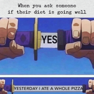 Relatable 😂: When you ask someone  if their diet is going well  YES  YESTERDAY I ATE A WHOLE PIZZA Relatable 😂