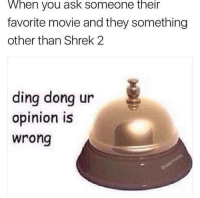 Shrek, Movie, and Shrek 2: When you ask someone their  favorite movie and they something  other than Shrek 2  ding dong ur  opinion is  wrong