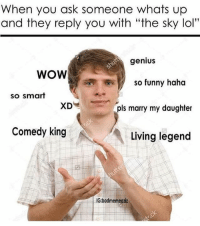"""Genius (@badmemeaziz): When you ask someone whats up  and they reply you with """"the sky lol""""  genius  WOW  So funny haha  so smart  Is marry my daughter  Comedy king  Living legend  IG:badmemeaziz Genius (@badmemeaziz)"""