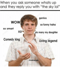 """WOW (@badmemeaziz): When you ask someone whats up  and they reply you with """"the sky lol""""  genius  WOW  so funny haha  so smart  pls marry my daughter  Comedy king  Living legend  IGbadmemeouz WOW (@badmemeaziz)"""
