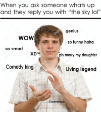 """funny haha: When you ask someone whats up  and they reply you with """"the sky lol""""  genius  WOW  so funny haha  so smart  pls marry my daughter  Comedy king  Living legend  IG:badmemeaziz"""