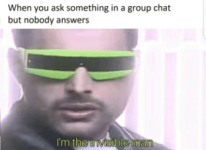 Me irl by samuelgfeller MORE MEMES: When you ask something in a group chat  but nobody answers  I'm the invisible man Me irl by samuelgfeller MORE MEMES