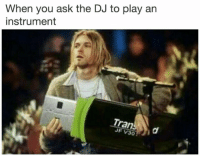 Dank Memes, Ask, and Play: When you ask the DJ to play an  instrument  ran  JF