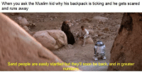Muslim, Soon..., and Back: When you ask the Muslim kid why his backpack is ticking and he gets scared  and runs away  Sand people are easily startled but they'll soon be back, and in greater  num <p>sand people</p>