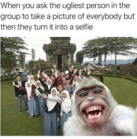 Memes, Selfie, and A Picture: When you ask the ugliest person in the  group to take a picture of everybody but  then they turn it into a selfie Messed up 😂