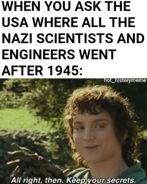 Building nukes: WHEN YOU ASK THE  USA WHERE ALL THE  NAZI SCIENTISTS AND  ENGINEERS WENT  AFTER 1945:  hot_historymeme  All right, then. Keep your secrets. Building nukes