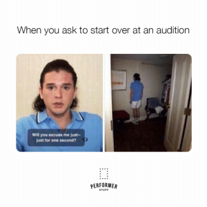 Stuff, Ask, and One: When you ask to start over at an audition  @operformerstuff  Will you excuse me just-  just for one second?  PERFORMER  STUFF #theatrememes #actorproblems #theatreproblems #PerformerStuff