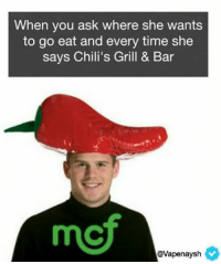 When you ask where she wants  to go eat and every time she  says Chili's Grill & Bar  Cavapenaysh Follow one of my favorite Meme pages of all time @middleclassfancy !! I hope he likes it :)
