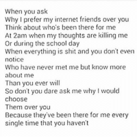 I LOVEEE YOU GUYS SOOO MUCH,💕😘: When you ask  Why I prefer my internet friends over you  Think about who's been there for me  At 2am when my thoughts are killing me  Or during the school day  When everything is shit and you don't even  notice  Who have never met me but know more  about me  Than you ever will  So don't you dare ask me why I would  choose  Them over you  Because they've been there for me every  single time that you haven't I LOVEEE YOU GUYS SOOO MUCH,💕😘