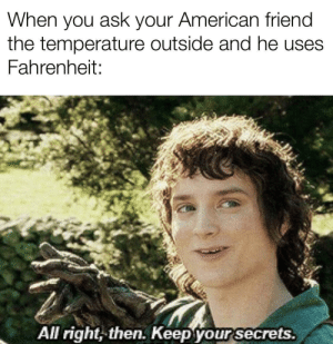 American, Ask, and Fahrenheit: When you ask your American friend  the temperature outside and he uses  Fahrenheit:  All right, then. Keep your secrets.
