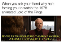 Lord of the Rings, Watch, and What Is: When you ask your friend why he's  forcing you to watch the 1978  animated Lord of the Rings  IF ONE IS TO UNDERSTAND THE GREAT MYSTERY  ONE MUST STUDY ALL OF ITS ASPECTNKLAND