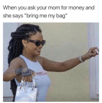 "If this ain't me 😂💀 https://t.co/6XpCkn8yYP: When you ask your mom for money and  she says ""bring me my bag"" If this ain't me 😂💀 https://t.co/6XpCkn8yYP"