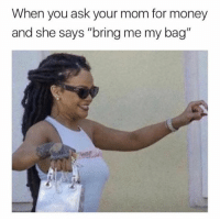 "Money, Mom, and Ask: When you ask your mom for money  and she says ""bring me my bag"""