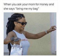 "Funny, Money, and Mom: When you ask your mom for money and  she says ""bring me my bag"" 😂"