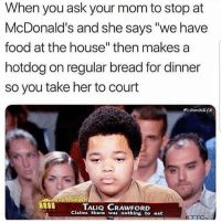 "Food, McDonalds, and Memes: When you ask your mom to stop at  McDonald's and she says ""we have  food at the house"" then makes a  hotdog on regular bread for dinner  so you take her to court  ecosmoskye  TALIQ CRAWFORD  Claims thore was nothing to eat Smh this is the worst 😑😂 WSHH"