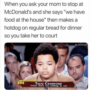 """Food, Fresh, and McDonalds: When you ask your mom to stop at  McDonald's and she says """"we have  food at the house"""" then makes a  hotdog on regular bread for dinner  so you take her to court  cosmoskyle  WITNESS  TALIQ CRAWFORD  Claims there was nothing to eat  KTTO 30 FRESH MEMES FOR TODAY #268"""
