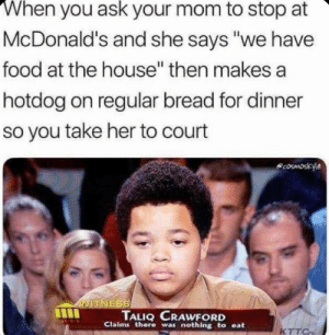 """Food, Funny, and McDonalds: When you ask your mom to stop at  McDonald's and she says """"we have  food at the house"""" then makes a  hotdog on regular bread for dinner  so you take her to court  coSmoskyle  VITNESS  TALIQ CRAWFORD  Claims there was nothing to eat  KTTC She Ain't loving it"""