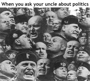 Politics, History, and Ask: When you ask your uncle about politics  ulweldo Il Douche