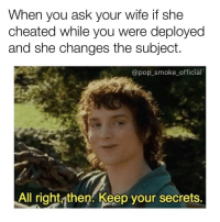 Memes, Pop, and Wife: When you ask your wife if she  cheated while you were deployed  and she changes the subject.  @pop_smoke official  All right then. Keep your secrets. Sneaky woman you