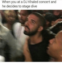 DJ Khaled, Funny, and Khaled: When you at a DJ Khaled concert and  he decides to stage dive 😂😂😂😂