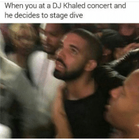 DJ Khaled, Memes, and Khaled: When you at a DJ Khaled concert and  he decides to stage dive FIRST ONE 💀💀💀💀💀💀💀💀💀💀💀💀💀💀💀💀 ( @saucegodly)