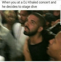 DJ Khaled, Funny, and Khaled: When you at a DJ Khaled concert and  he decides to stage dive Yikes😶