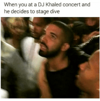 Bruh, DJ Khaled, and Friends: When you at a DJ Khaled concert and  he decides to stage dive BRUH 😂😂 @funnyblack.s ➡️ TAG 5 FRIENDS ➡️ TURN ON POST NOTIFICATIONS