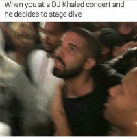 DJ Khaled, Dank Memes, and Khaled: When you at a DJ Khaled concert and  he decides to stage dive