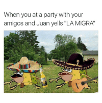 """Funny, Memes, and Party: When you at a party with your  amigos and Juan yells """"LA MIGRA oh shit"""