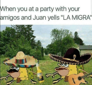 """Ass, Drunk, and Party: When you at a party with your  amigos  and Juan yells """"LA MIGRA"""" And yo ass is already to drunk to even run"""