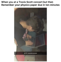 Funny, Lmao, and Travis Scott: When you at a Travis Scott concert but then  Remember your physics paper due in ten minutes  WTF HAHHHAHAH Lmao he stressed 👉🏽(via:@fatima_was_i @rayaan.ymb)