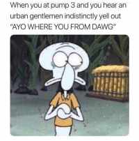 "Memes, Urban, and Back: When you at pump 3 and you hear an  urban gentlemen indistinctly yell out  ""AYO WHERE YOU FROM DAWG"" GET BACK IN THE CAR, PUMPERNICKEL!! IT'S BACK TO THE BURBS FOR US!!!"