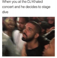 DJ Khaled, Funny, and Khaled: When you at the DJ Khaled  concert and he decides to stage  dive 💀💀💀💀