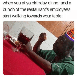 Birthday, The Worst, and Restaurants: when you at ya birthday dinner and a  bunch of the restaurant's employees  start walking towards your table: The worst💀