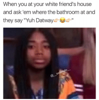 """Memes, 🤖, and Ask: When you at your white friend's house  and ask 'em where the bathroom at and  they say """"Yuh Datway  do Oh white people, y'all lit🙃👍🏾"""
