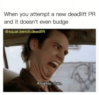 Squat, Alrighty Then, and New: When you attempt a new deadlift PR  and it doesn't even budge  @squat.bench.deadlift  Alrighty, then K.